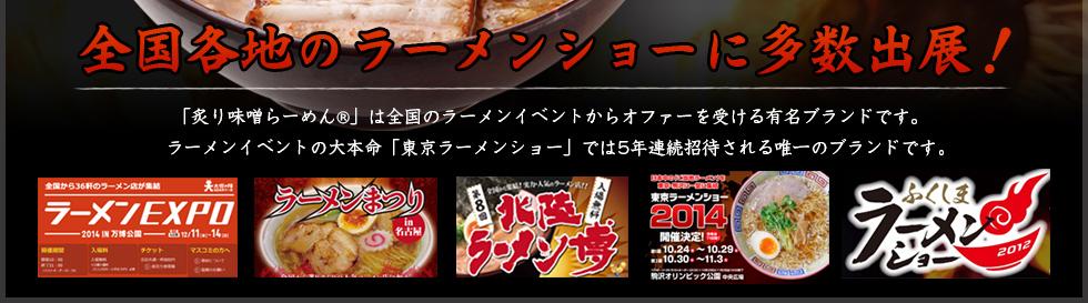 「炙り味噌らーめんR」は全国のラーメンイベントからオファーを受ける有名ブランドです。ラーメンイベントの大本命「東京ラーメンショー」では5年連続招待される唯一のブランドです。